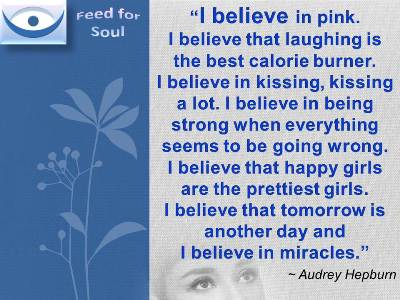 Audrey Hepburn quotes on Belief: I believe in pink. I believe that laughing is the best calorie burner. I believe in kissing, kissing a lot. I believe in being strong when everything seems to be going wrong. I believe that happy girls are the prettiest girls. I believe that tomorrow is another day and I believe in miracles.
