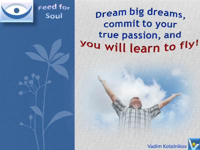 Dream quotes: Dream big dreams, commit to your true passion, and you will learn to fly! Vadim Kotelnikov at Feed4Soul