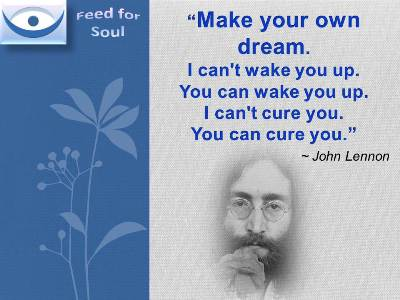Jonh Lennon quote on Dream at Feed for Soul: Make your own dream. I can't wake you up. You can wake you up. I can't cure you. You can cure you.