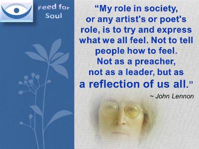 John Lennon on His Role quote: My role in society, or any artist's or poet's role, is to try and express what we all feel. Not to tell people how to feel. Not as a preacher, not as a leader, but as a reflection of us all.