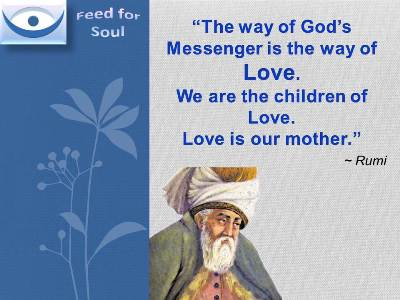 The Kingdom of God quotes, Rumi on Love: The Way of God's messenger is the way of love. We are the children of love. Love is our mother.