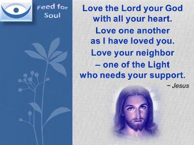 Jesus on Love quotes: Love the Lord your God with all your heart. Love one another as I have loved you. Love your neighbor one of the Light who needs your support.