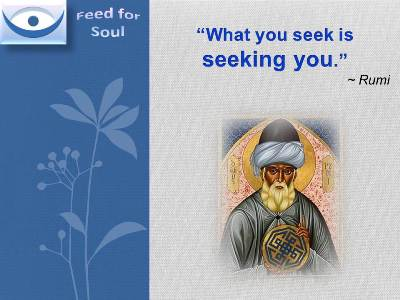 Rumi quotes at Feed4Soul: What you seek is seeking you.