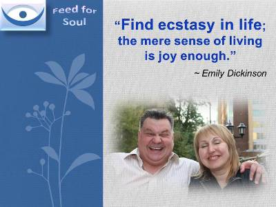 Joy Quotes at Feed for Soul: Find Ecstasy in life; the mere sense of living is joy enough. Emily Dickinson