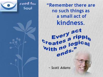 "Kindness quotes: ""Remember there are no such things as a small act of kindness. Every act creates a ripple with no logical ends."" Scott Adams"