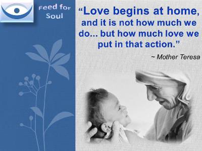 Mother Teresa quotes at Feed4Soul: Love begins at home, and it is not how much we do... but how much love we put in that action.
