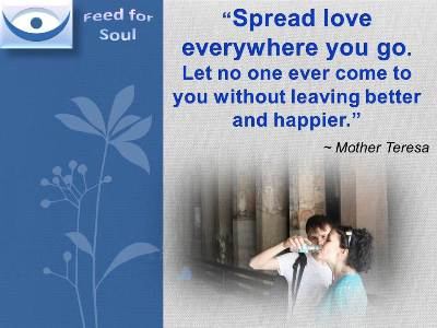 Mother Teresa quotes: Spread love everywhere you go; first of all in your house. Give love to your children, to your wife or husband, to a next door neighbor. Let no one ever come to you without leaving better and happier.